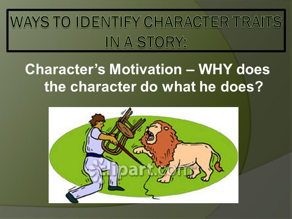 Character's Motivation – WHY does the character do what he does?