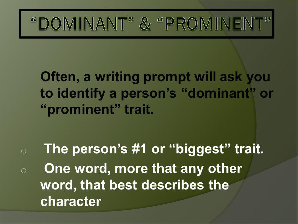 Often, a writing prompt will ask you to identify a person's dominant or prominent trait.