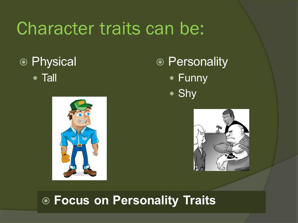 Character traits can be:  Physical Tall  Personality Funny Shy  Focus on Personality Traits