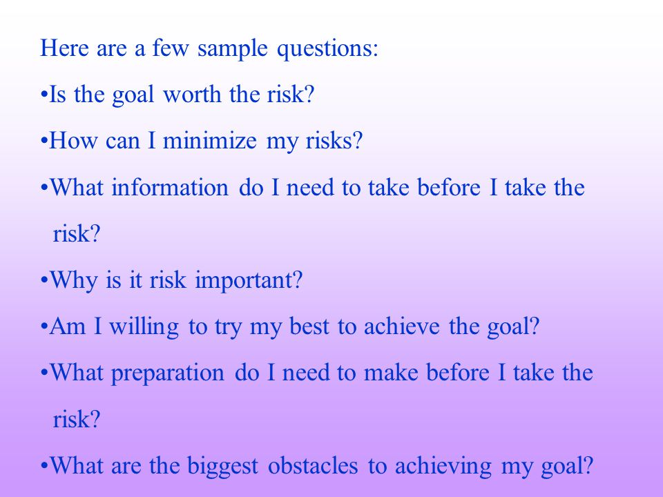 Here are a few sample questions: Is the goal worth the risk? How can I minimize my risks? What information do I need to take before I take the risk? W