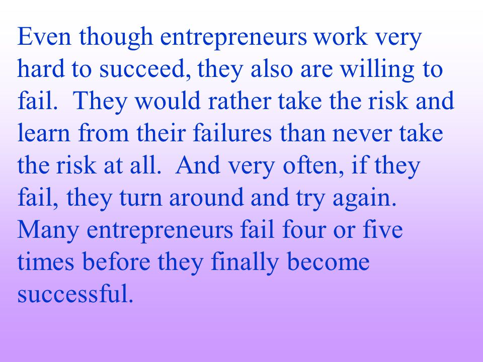 Even though entrepreneurs work very hard to succeed, they also are willing to fail. They would rather take the risk and learn from their failures than