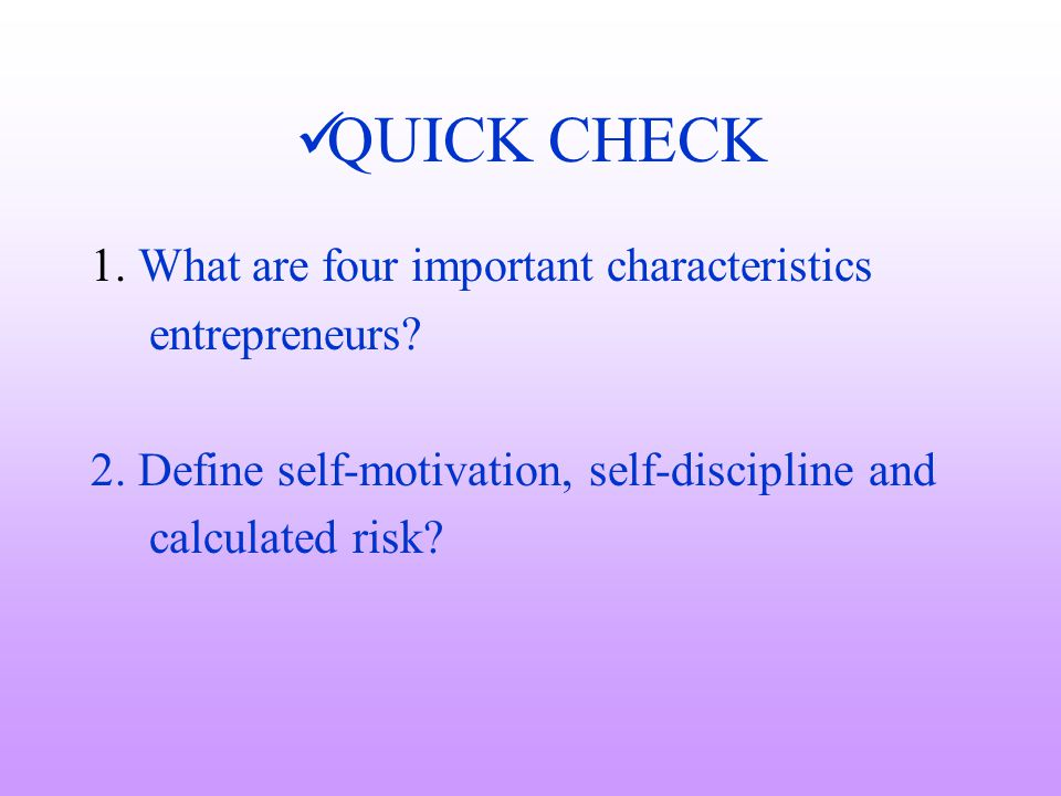 QUICK CHECK 1. What are four important characteristics entrepreneurs? 2. Define self-motivation, self-discipline and calculated risk?
