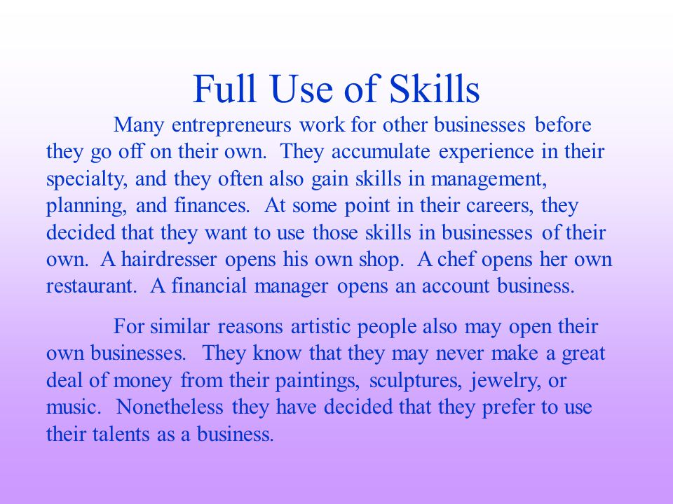 Full Use of Skills Many entrepreneurs work for other businesses before they go off on their own. They accumulate experience in their specialty, and th