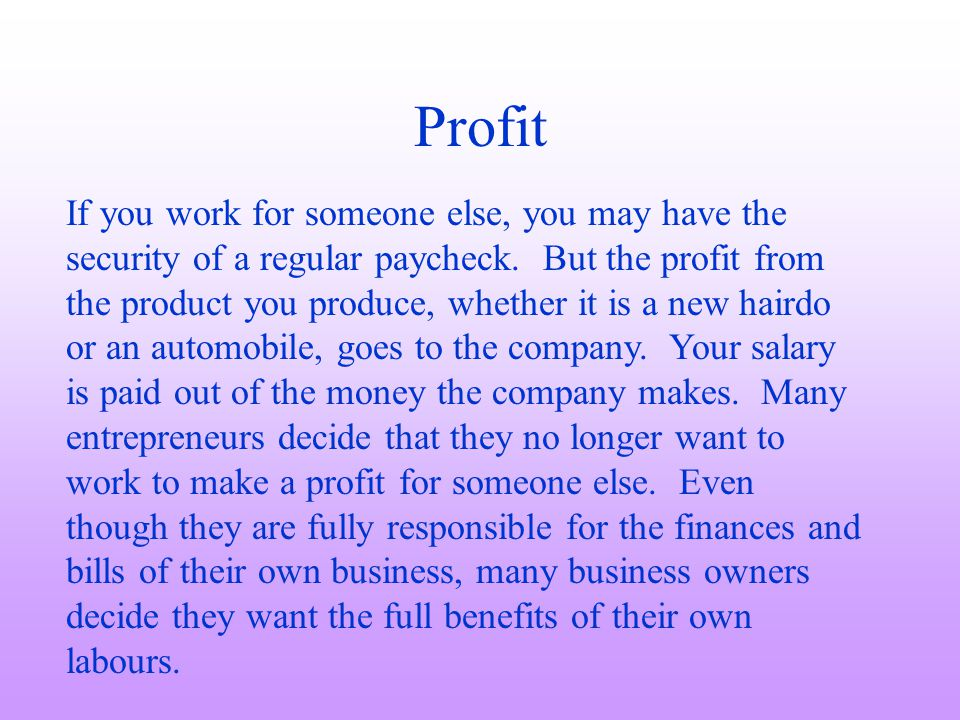 Profit If you work for someone else, you may have the security of a regular paycheck. But the profit from the product you produce, whether it is a new