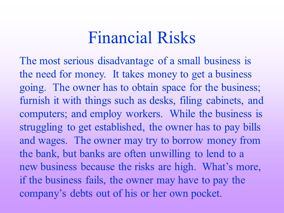 Financial Risks The most serious disadvantage of a small business is the need for money. It takes money to get a business going. The owner has to obta