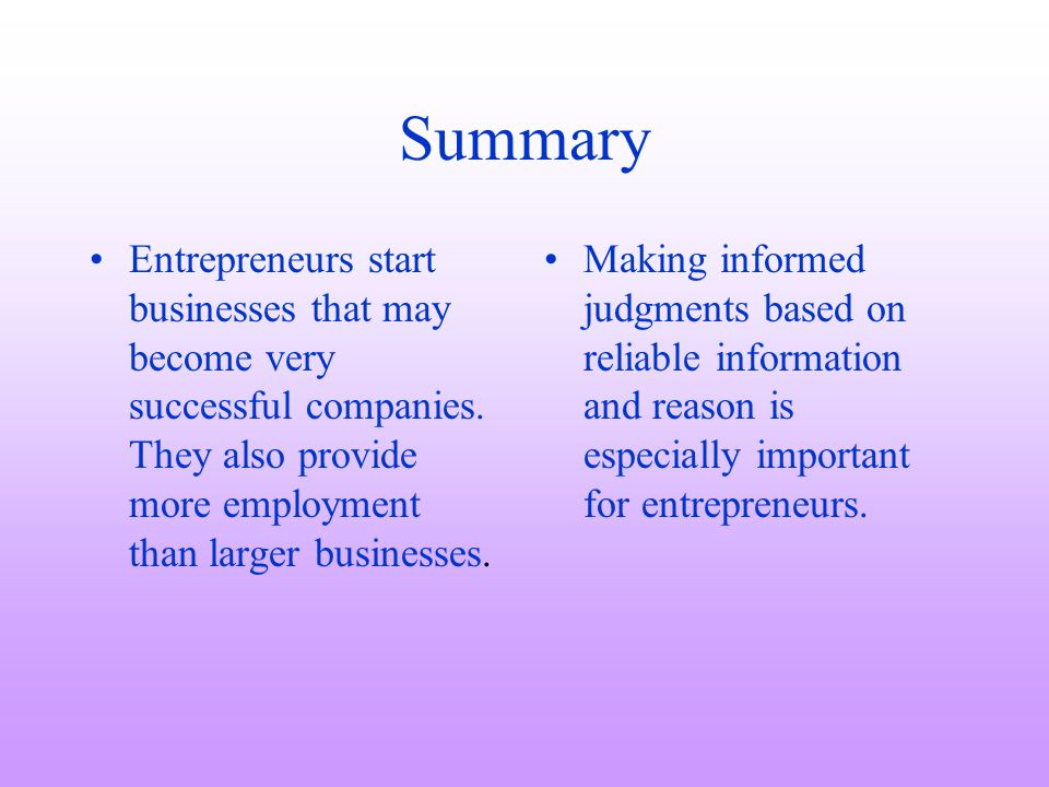 Summary Entrepreneurs start businesses that may become very successful companies. They also provide more employment than larger businesses. Making inf