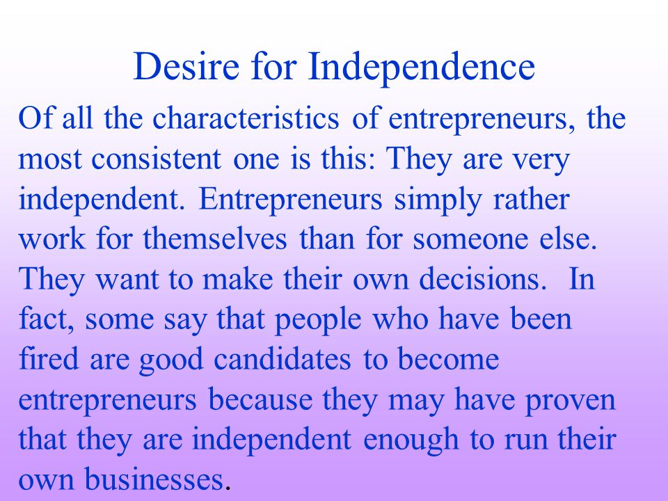 Desire for Independence Of all the characteristics of entrepreneurs, the most consistent one is this: They are very independent. Entrepreneurs simply
