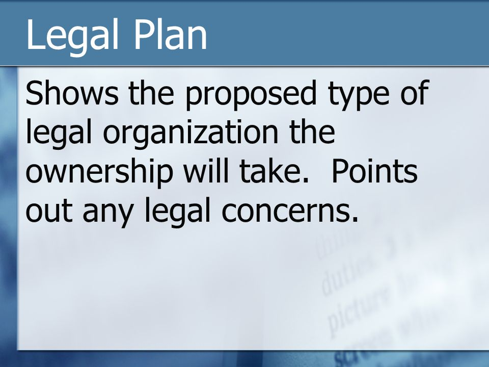 Legal Plan Shows the proposed type of legal organization the ownership will take. Points out any legal concerns.