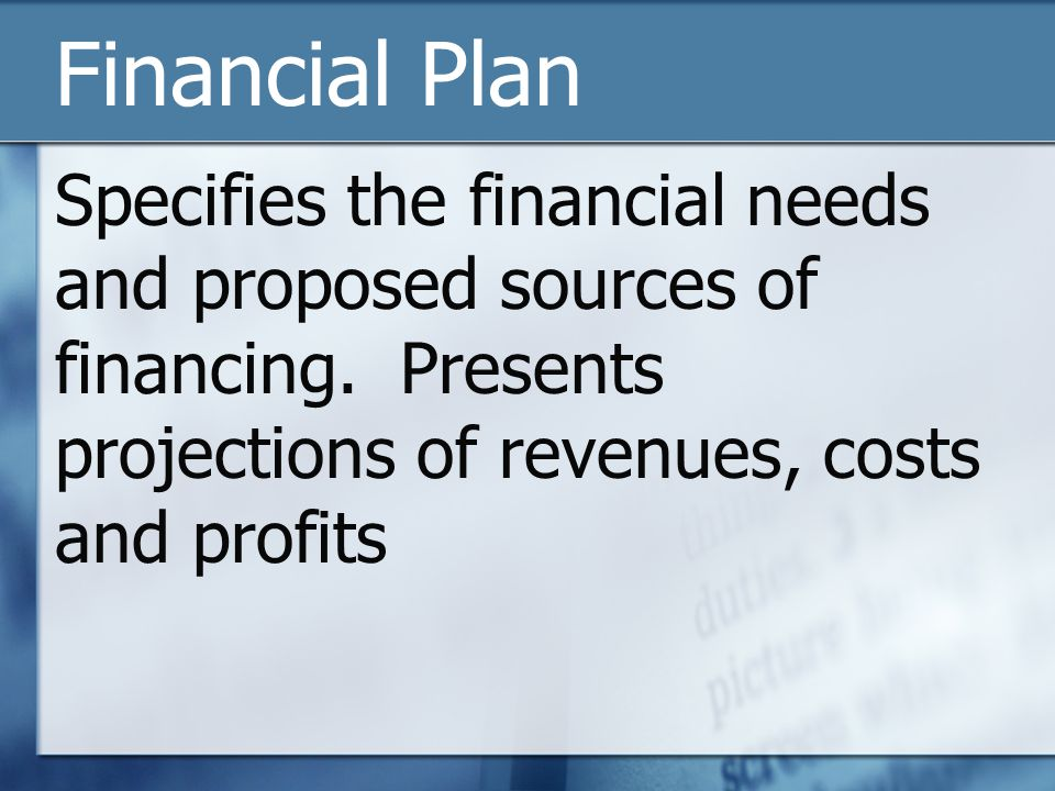Financial Plan Specifies the financial needs and proposed sources of financing. Presents projections of revenues, costs and profits
