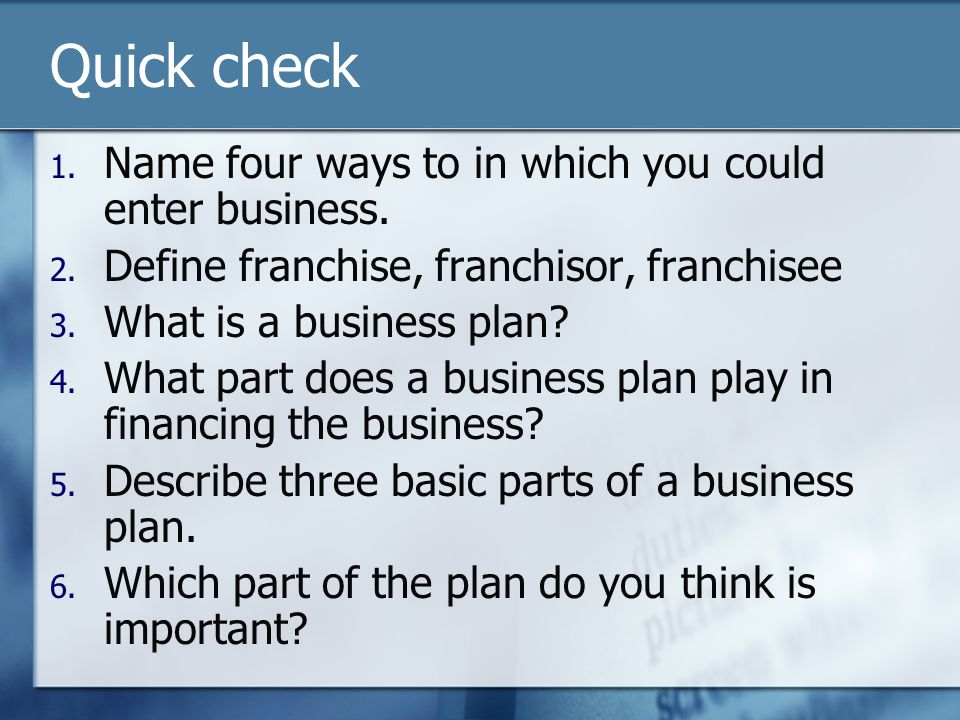 Quick check 1. Name four ways to in which you could enter business. 2. Define franchise, franchisor, franchisee 3. What is a business plan? 4. What pa