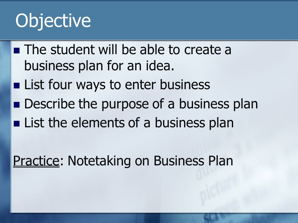 Objective The student will be able to create a business plan for an idea. List four ways to enter business Describe the purpose of a business plan Lis