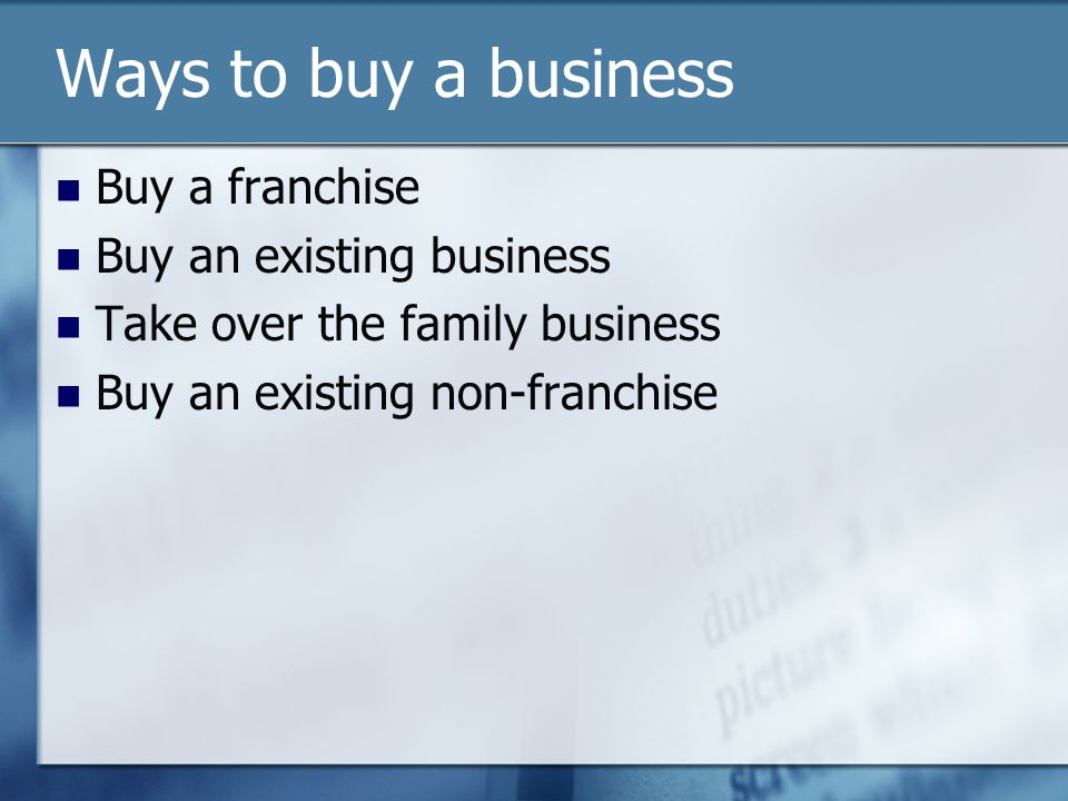 Ways to buy a business Buy a franchise Buy an existing business Take over the family business Buy an existing non-franchise