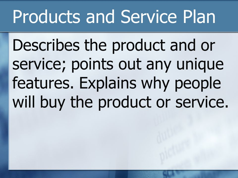 Products and Service Plan Describes the product and or service; points out any unique features. Explains why people will buy the product or service.
