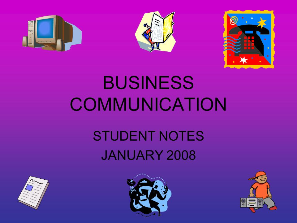 BUSINESS COMMUNICATION STUDENT NOTES JANUARY 2008