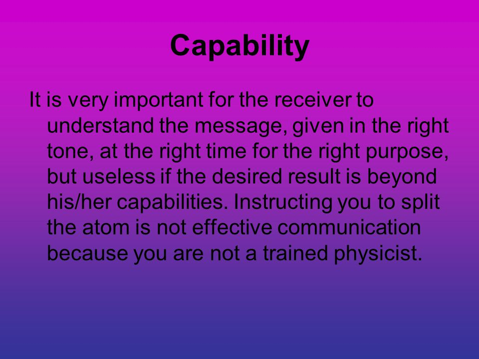 Capability It is very important for the receiver to understand the message, given in the right tone, at the right time for the right purpose, but useless if the desired result is beyond his/her capabilities.