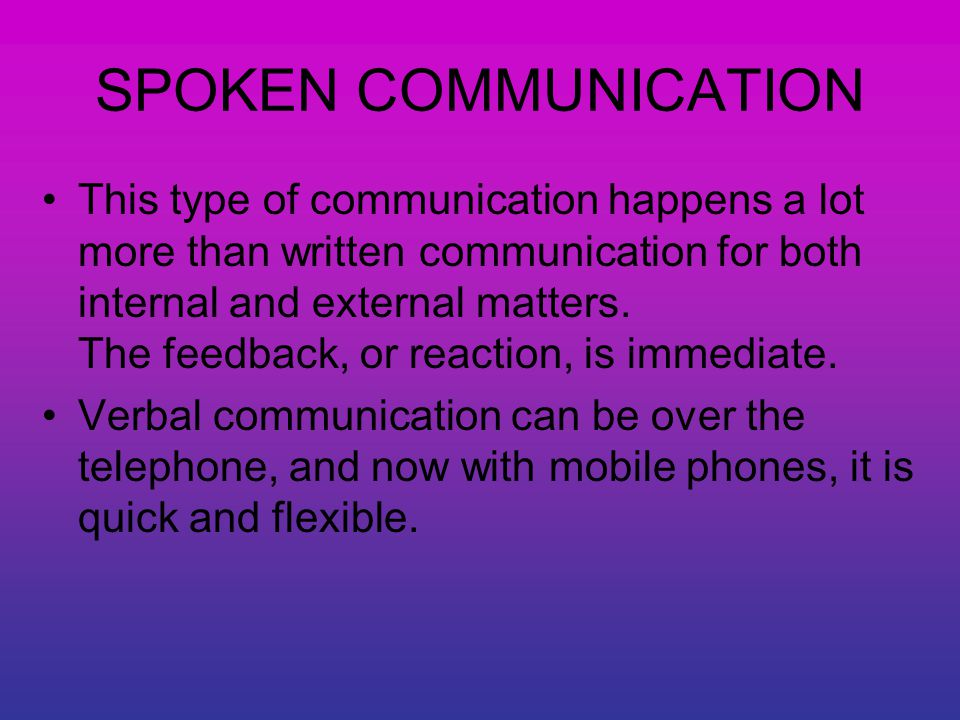 SPOKEN COMMUNICATION This type of communication happens a lot more than written communication for both internal and external matters.