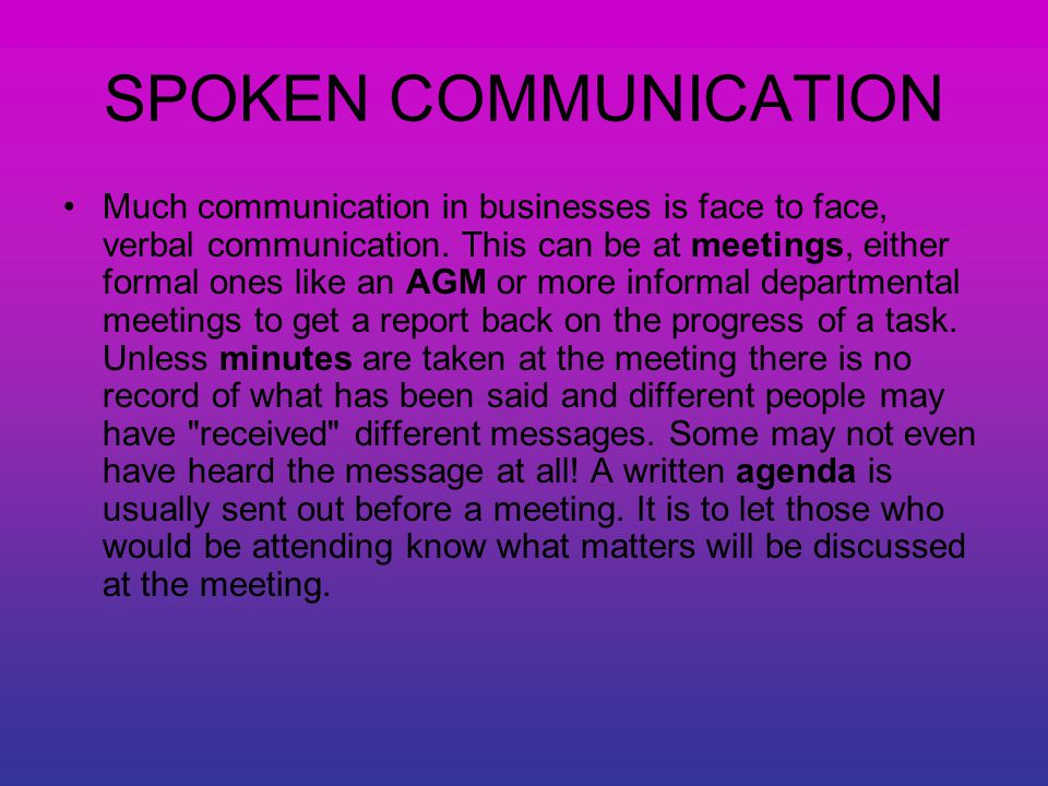 SPOKEN COMMUNICATION Much communication in businesses is face to face, verbal communication.