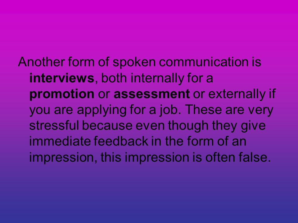 Another form of spoken communication is interviews, both internally for a promotion or assessment or externally if you are applying for a job.