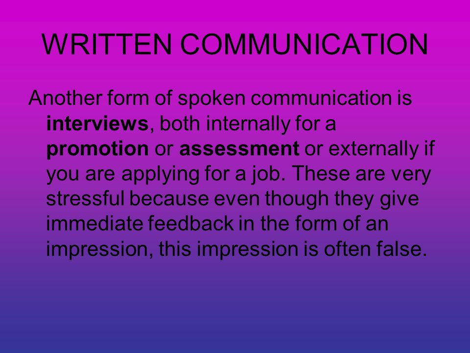 WRITTEN COMMUNICATION Another form of spoken communication is interviews, both internally for a promotion or assessment or externally if you are applying for a job.