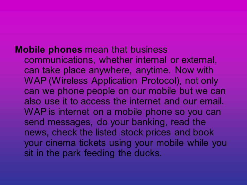 Mobile phones mean that business communications, whether internal or external, can take place anywhere, anytime.