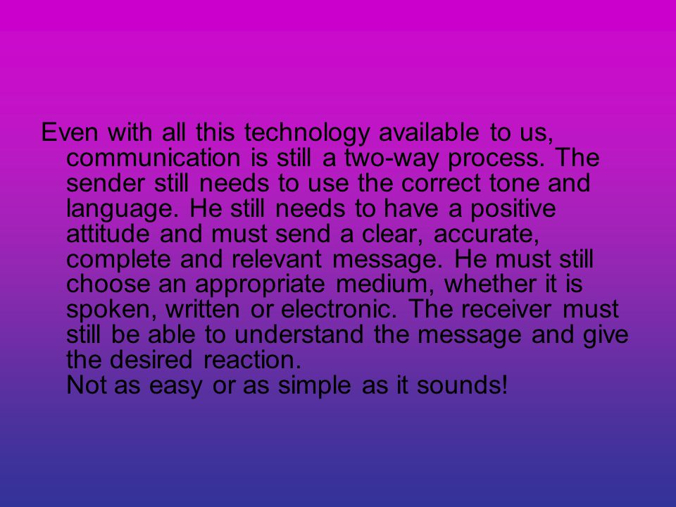Even with all this technology available to us, communication is still a two-way process.