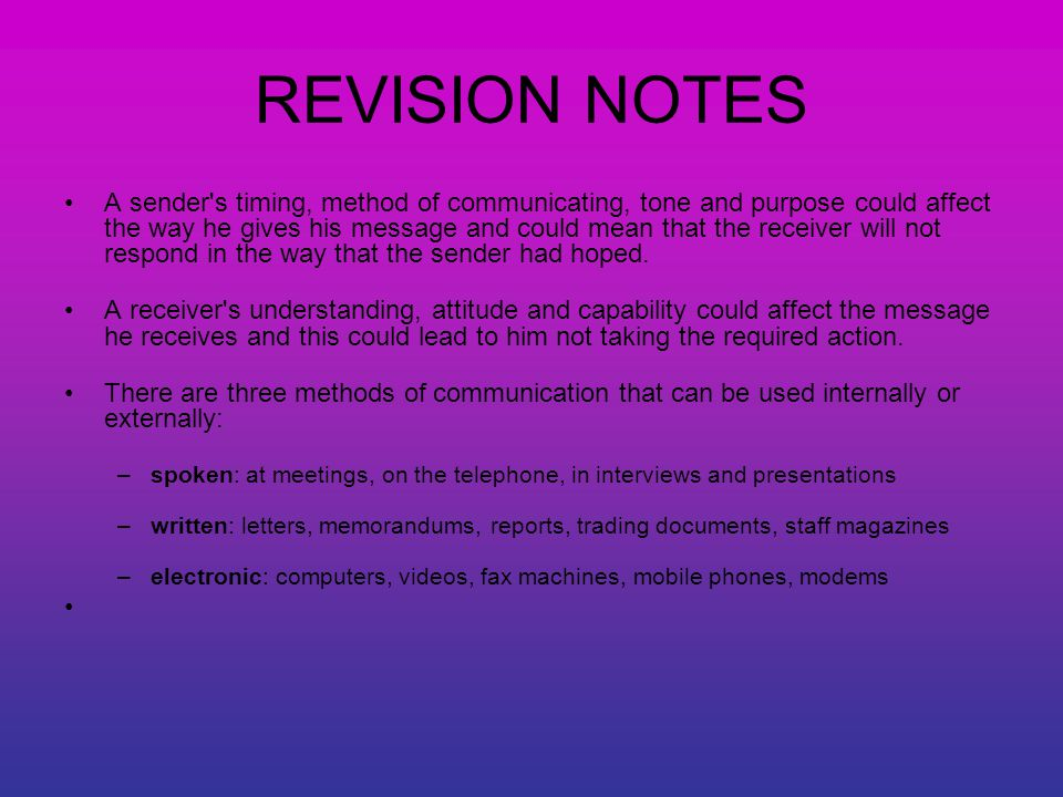 REVISION NOTES A sender s timing, method of communicating, tone and purpose could affect the way he gives his message and could mean that the receiver will not respond in the way that the sender had hoped.