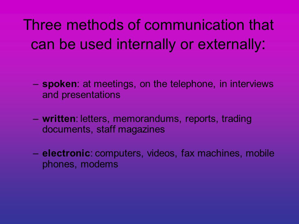 Three methods of communication that can be used internally or externally : –spoken: at meetings, on the telephone, in interviews and presentations –written: letters, memorandums, reports, trading documents, staff magazines –electronic: computers, videos, fax machines, mobile phones, modems
