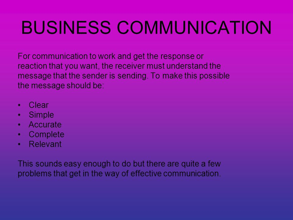 BUSINESS COMMUNICATION For communication to work and get the response or reaction that you want, the receiver must understand the message that the sender is sending.