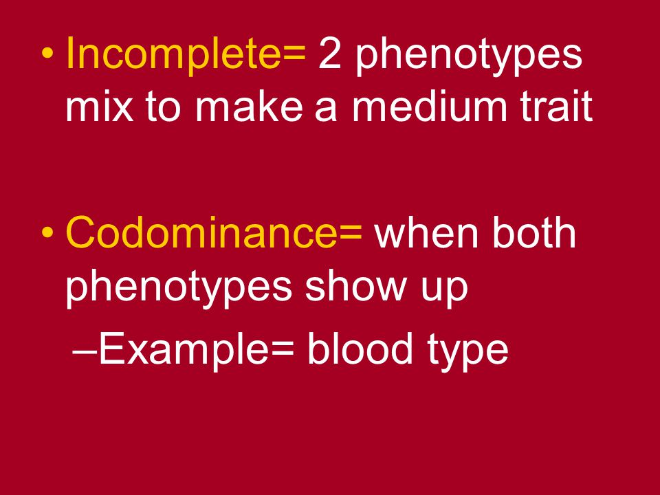 Incomplete= 2 phenotypes mix to make a medium trait Codominance= when both phenotypes show up –Example= blood type
