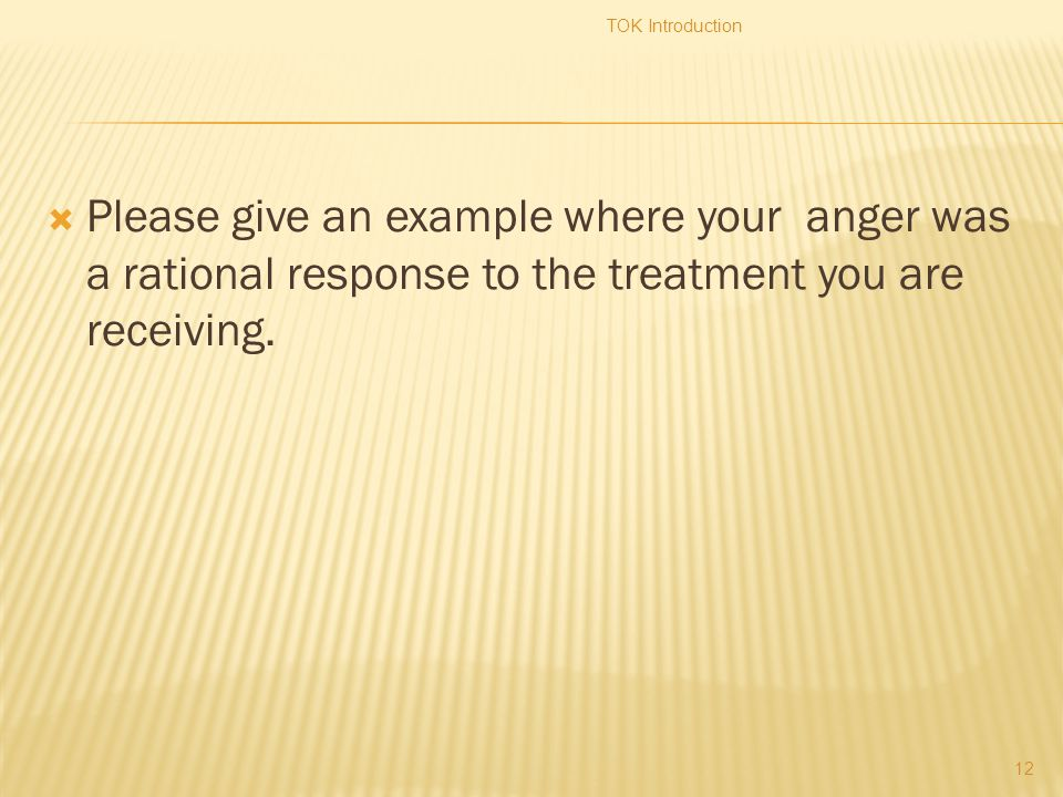  Please give an example where your anger was a rational response to the treatment you are receiving.