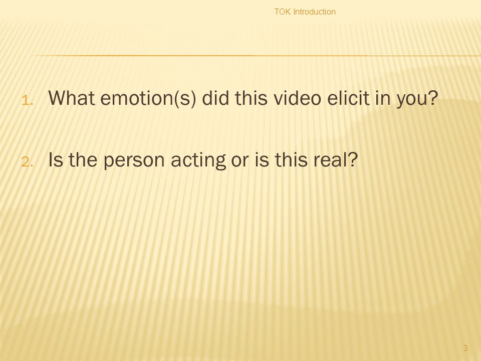 1. What emotion(s) did this video elicit in you? 2. Is the person acting or is this real? TOK Introduction 3