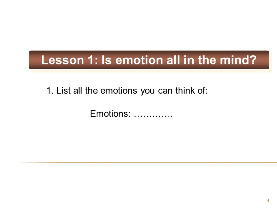 4 Lesson 1: Is emotion all in the mind? 1. List all the emotions you can think of: Emotions: ………….