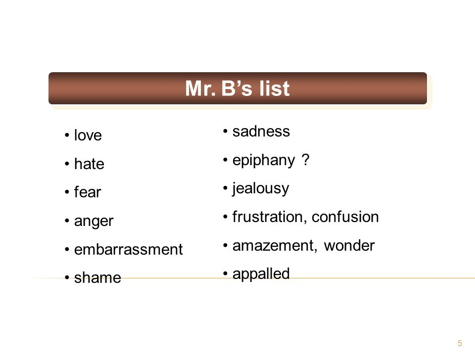 5 love hate fear anger embarrassment shame Mr. B's list sadness epiphany ? jealousy frustration, confusion amazement, wonder appalled