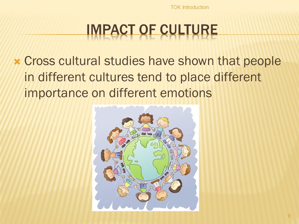  Cross cultural studies have shown that people in different cultures tend to place different importance on different emotions TOK Introduction 8