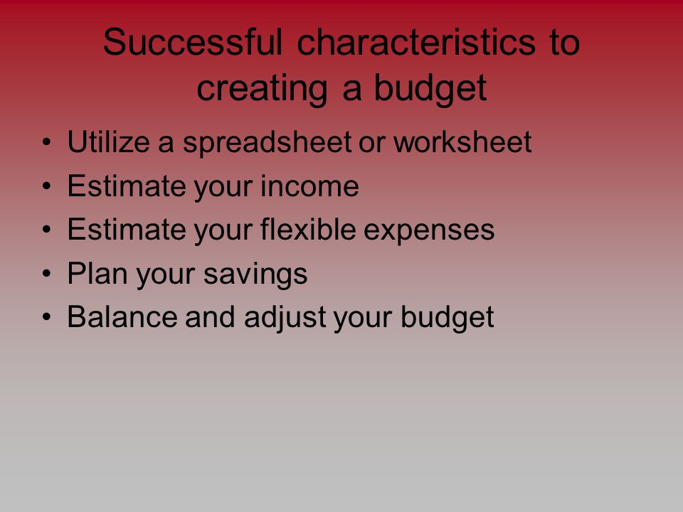 Successful characteristics to creating a budget Utilize a spreadsheet or worksheet Estimate your income Estimate your flexible expenses Plan your savings Balance and adjust your budget