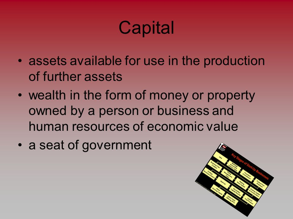 Capital assets available for use in the production of further assets wealth in the form of money or property owned by a person or business and human resources of economic value a seat of government