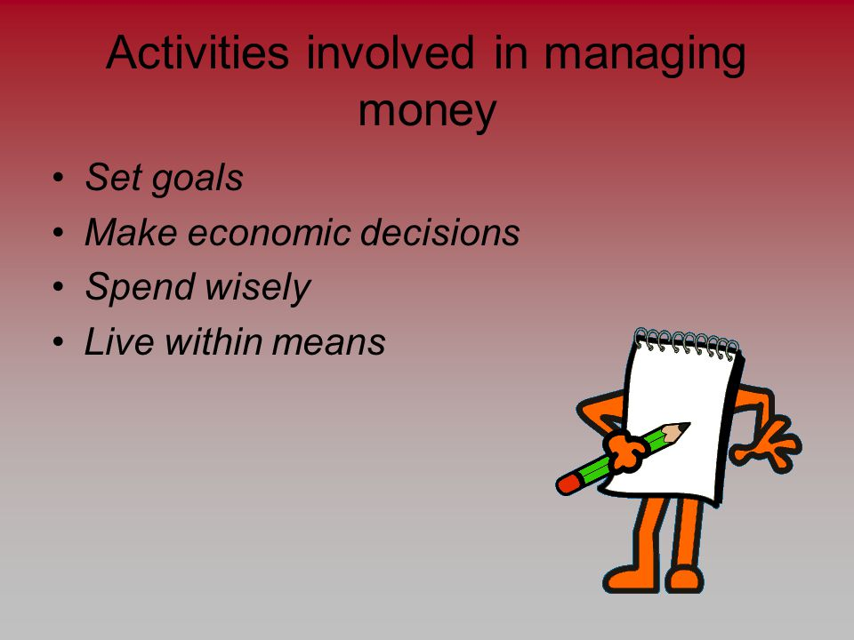 Activities involved in managing money Set goals Make economic decisions Spend wisely Live within means