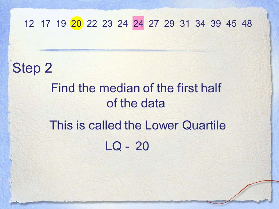 Step 3 Find the median of the upper half of the data 12 17 19 20 22 23 24 24 27 29 31 34 39 45 48 34 This is called the Upper Quartile UQ - Inter Quartile Range - the difference between the UQ and the LQ 34 - 20 = 14IR = UQ - LQ