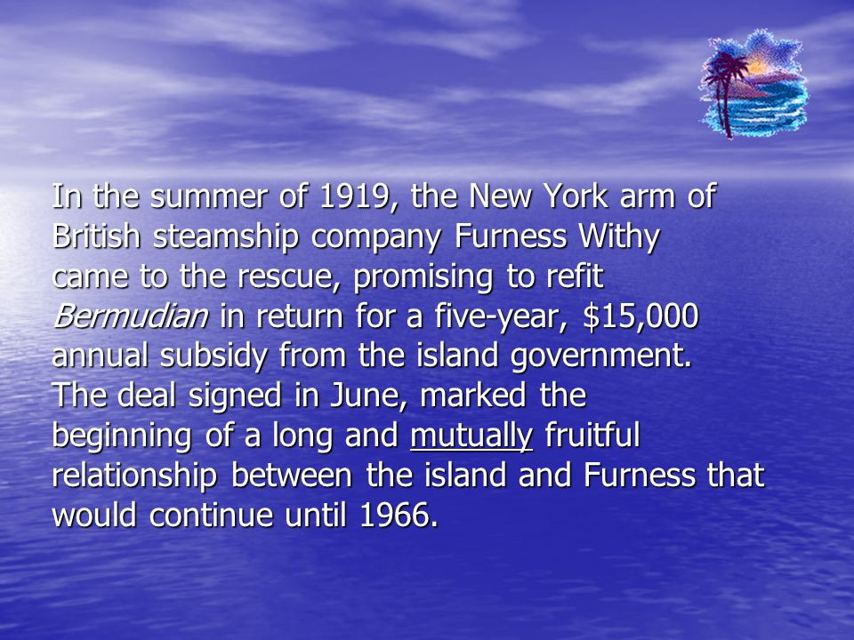 In the summer of 1919, the New York arm of British steamship company Furness Withy came to the rescue, promising to refit Bermudian in return for a five-year, $15,000 annual subsidy from the island government.