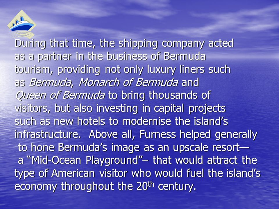 During that time, the shipping company acted as a partner in the business of Bermuda tourism, providing not only luxury liners such as Bermuda, Monarch of Bermuda and Queen of Bermuda to bring thousands of visitors, but also investing in capital projects such as new hotels to modernise the island's infrastructure.
