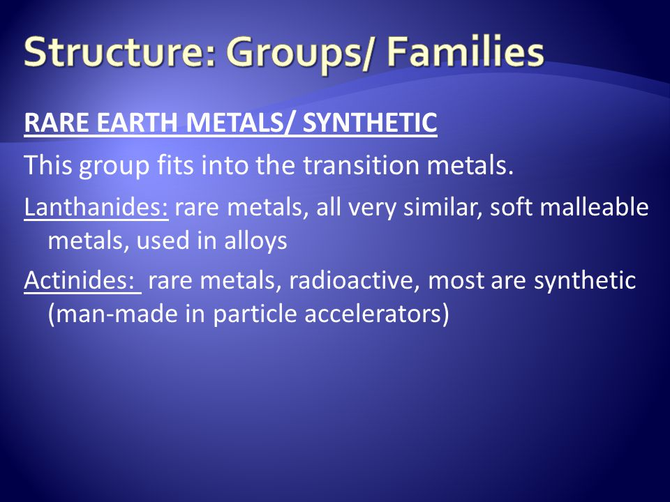 RARE EARTH METALS/ SYNTHETIC This group fits into the transition metals. Lanthanides: rare metals, all very similar, soft malleable metals, used in al