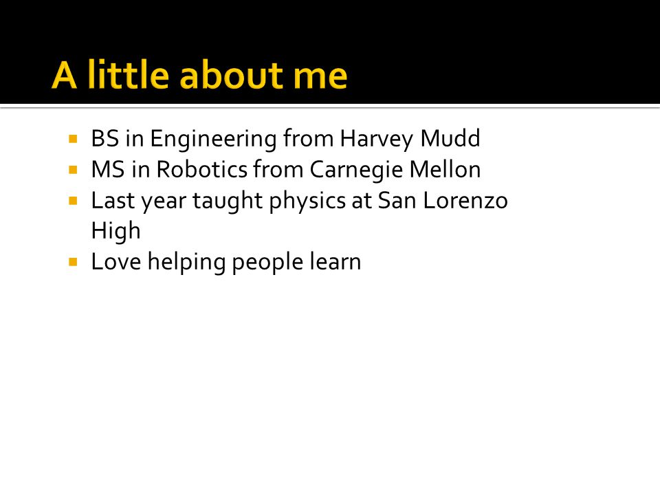  BS in Engineering from Harvey Mudd  MS in Robotics from Carnegie Mellon  Last year taught physics at San Lorenzo High  Love helping people learn