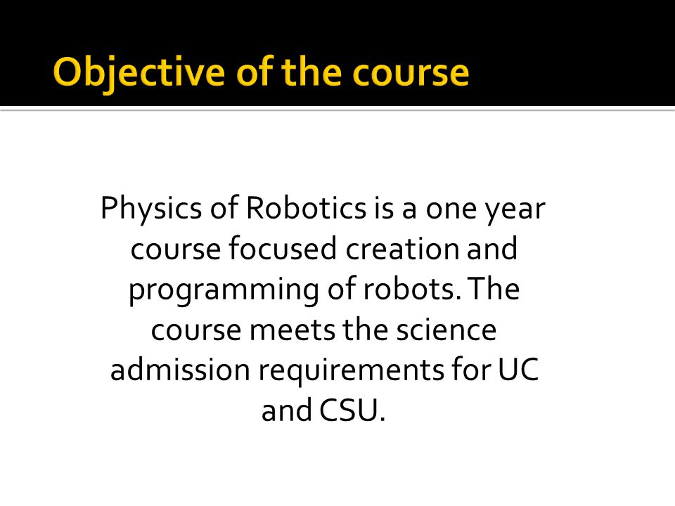 Physics of Robotics is a one year course focused creation and programming of robots. The course meets the science admission requirements for UC and CS