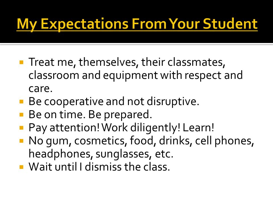  Treat me, themselves, their classmates, classroom and equipment with respect and care.  Be cooperative and not disruptive.  Be on time. Be prepare