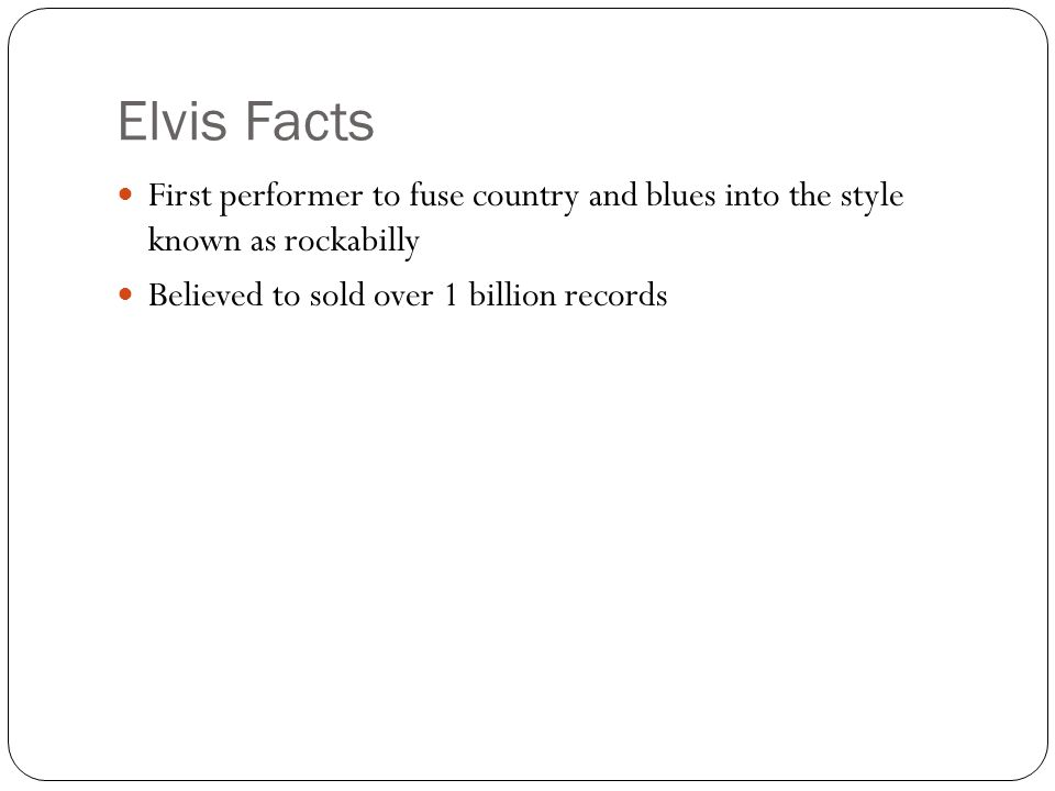 Elvis Facts First performer to fuse country and blues into the style known as rockabilly Believed to sold over 1 billion records