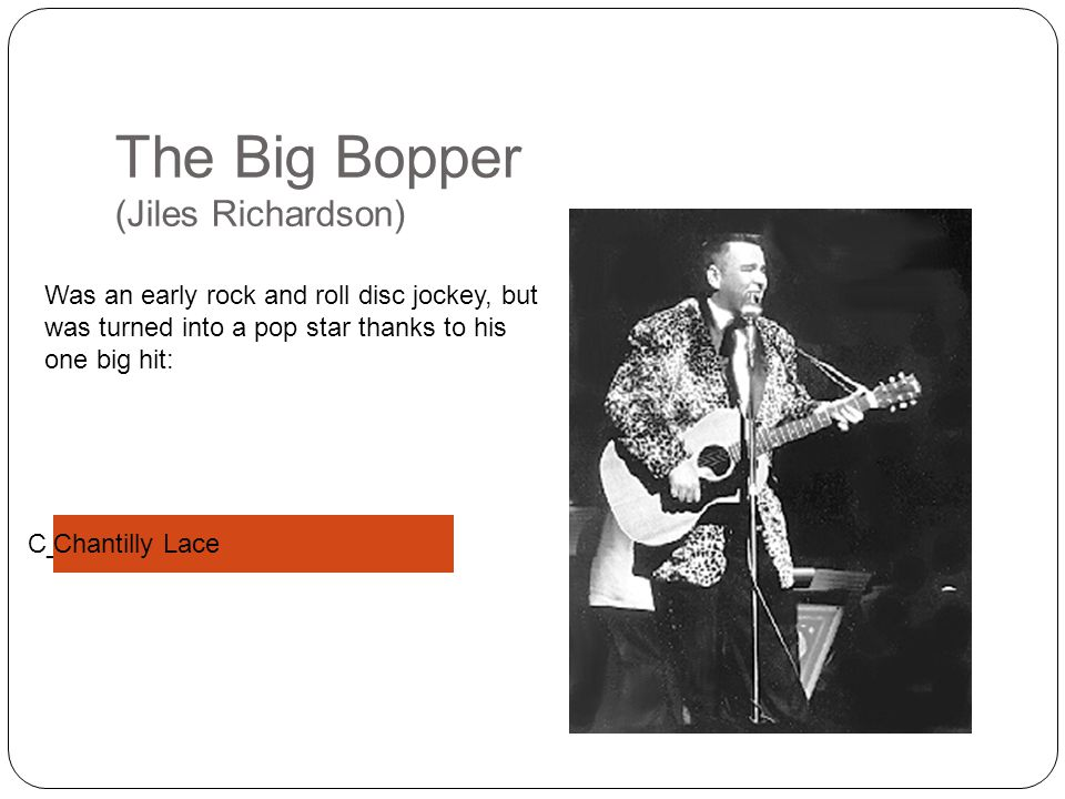 C______ L___ The Big Bopper (Jiles Richardson) Was an early rock and roll disc jockey, but was turned into a pop star thanks to his one big hit: Chantilly Lace