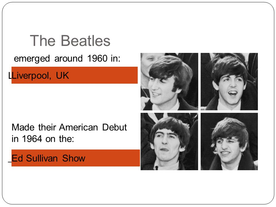 _ S______ S___ L_______, UK The Beatles emerged around 1960 in: Made their American Debut in 1964 on the: Ed Sullivan Show Liverpool, UK