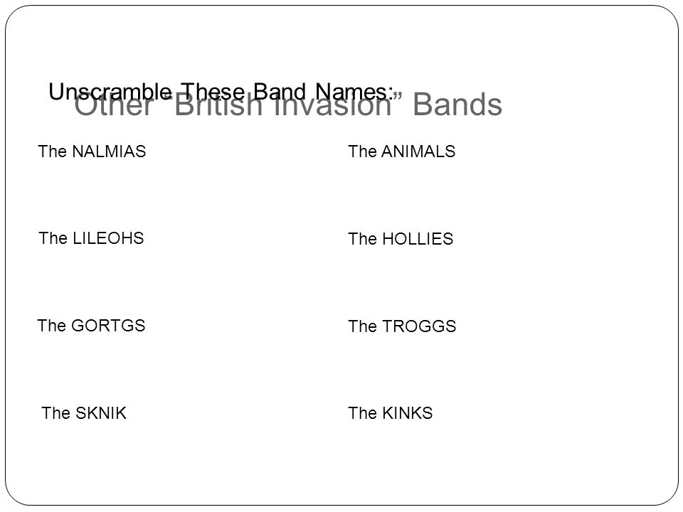 Other British Invasion Bands The SKNIK The NALMIAS The LILEOHS The GORTGS The KINKS The ANIMALS The HOLLIES The TROGGS Unscramble These Band Names: