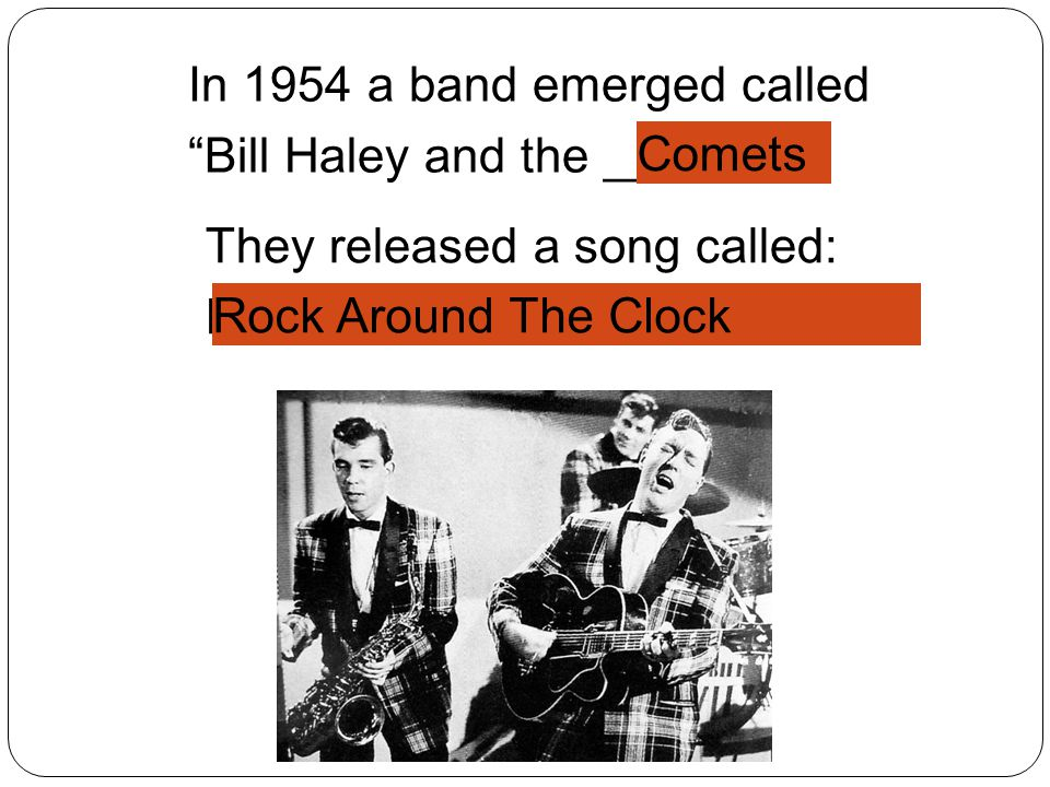 They released a song called: R___ A_____ T__ C____ In 1954 a band emerged called Bill Haley and the ______ Rock Around The Clock Comets
