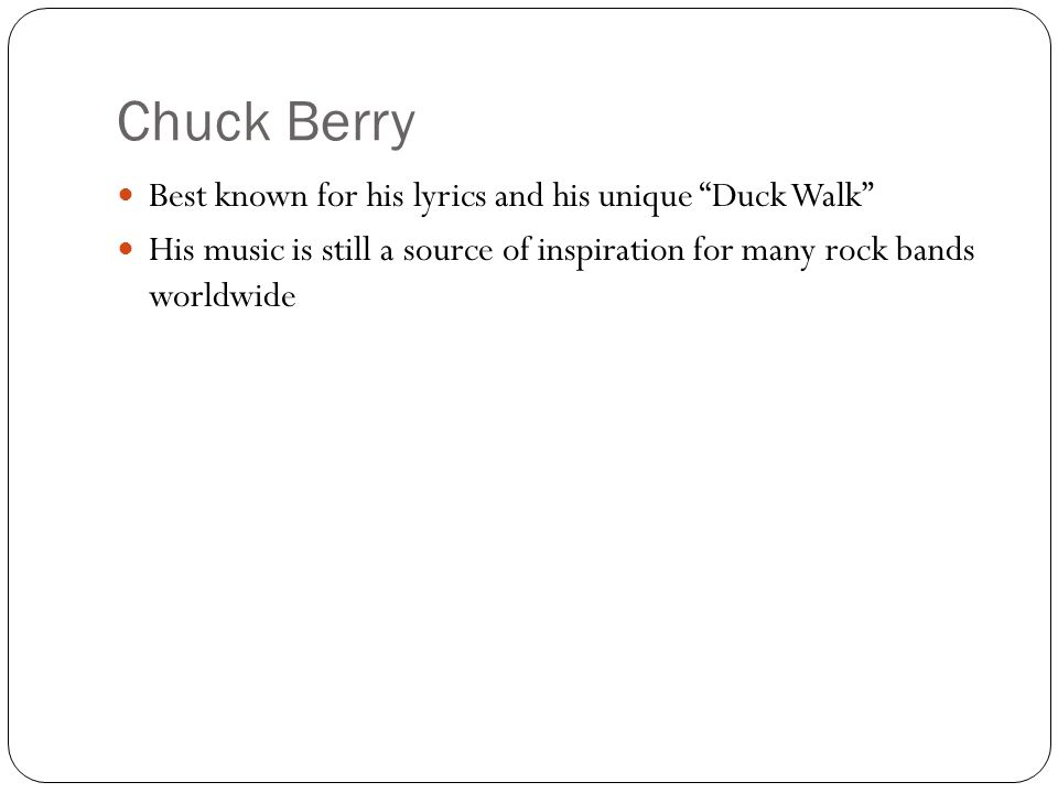 Chuck Berry Best known for his lyrics and his unique Duck Walk His music is still a source of inspiration for many rock bands worldwide